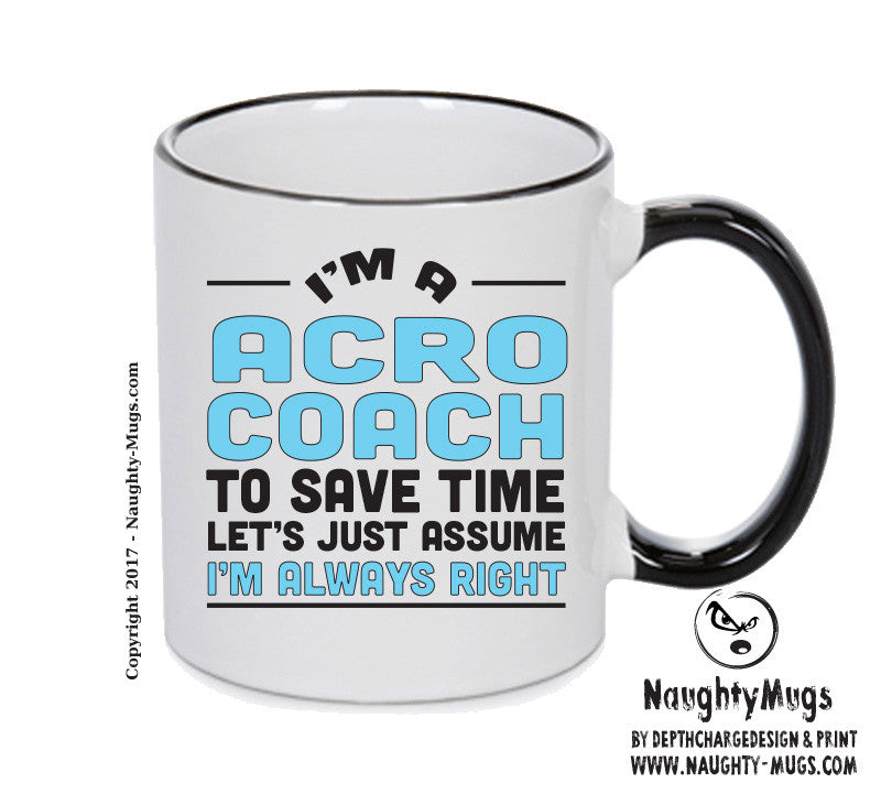 IM A Acro Coach TO SAVE TIME LETS JUST ASSUME IM ALWAYS RIGHT 2 Printed Gift Mug Office Funny