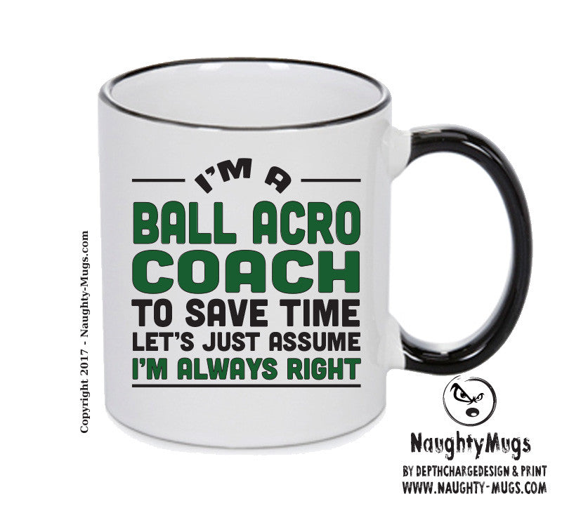 IM A Ball Acro Coach TO SAVE TIME LETS JUST ASSUME IM ALWAYS RIGHT 2 Printed Gift Mug Office Funny