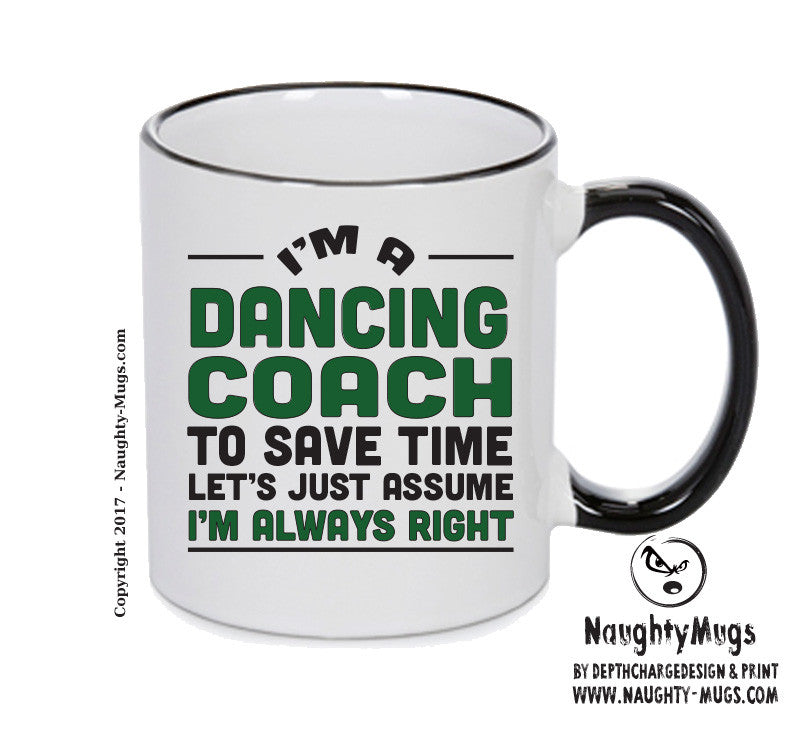 IM A Dancing Coach TO SAVE TIME LETS JUST ASSUME IM ALWAYS RIGHT 2 Printed Gift Mug Office Funny