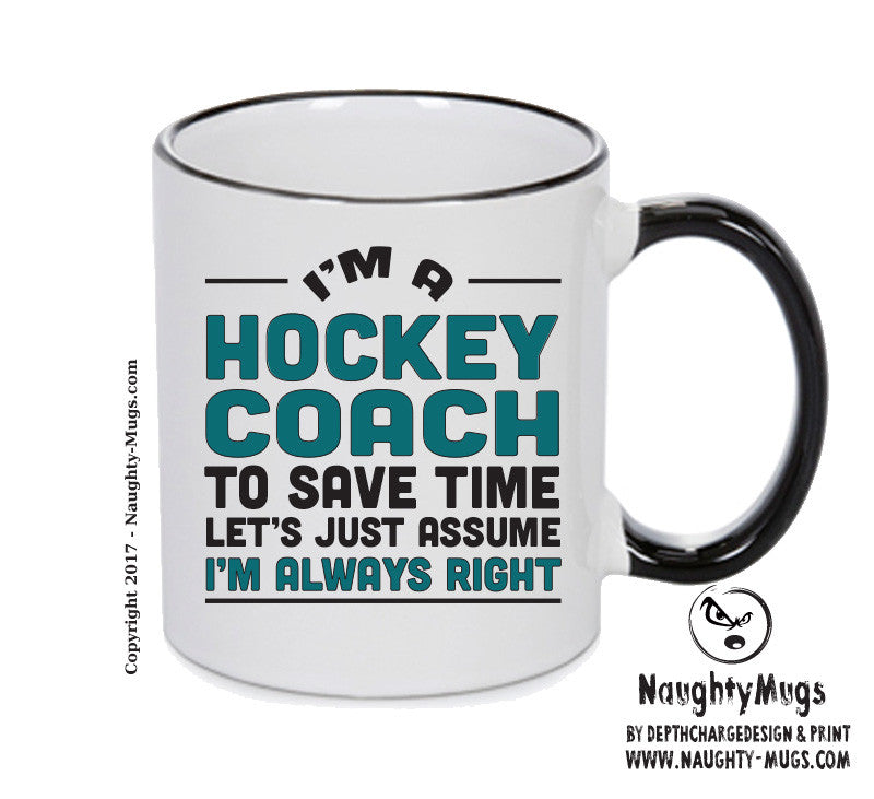 IM A Hockey Coach TO SAVE TIME LETS JUST ASSUME IM ALWAYS RIGHT Printed Gift Mug Office Funny