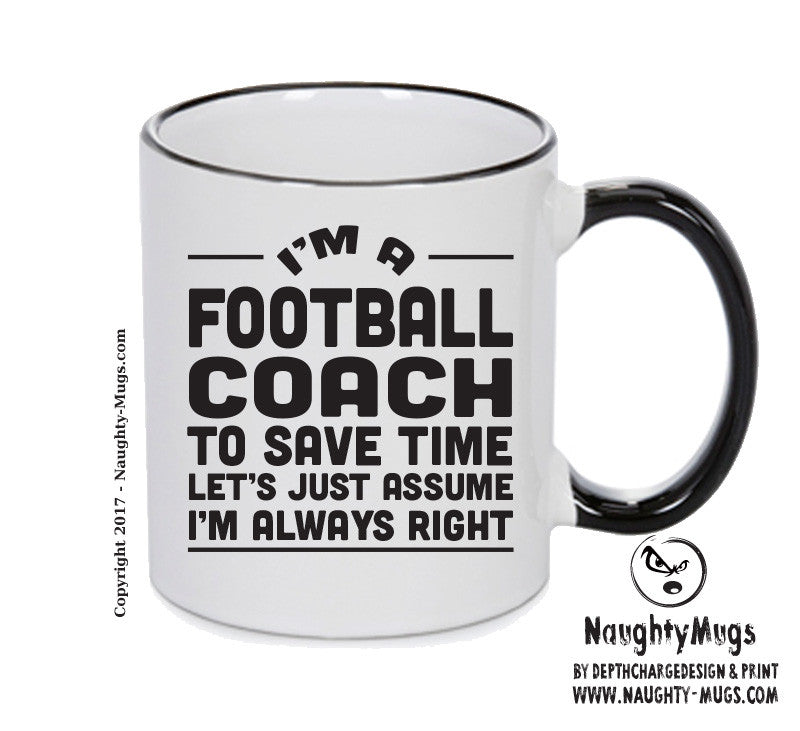 IM A Soccer Coach TO SAVE TIME LETS JUST ASSUME IM ALWAYS RIGHT Printed Gift Mug Office Funny