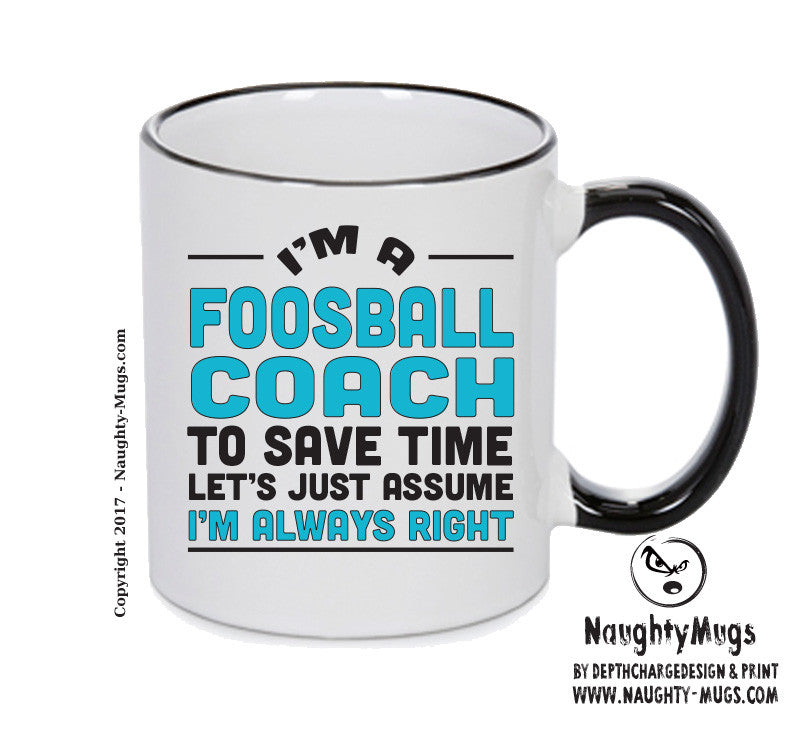 IM A Foosball Coach TO SAVE TIME LETS JUST ASSUME IM ALWAYS RIGHT 2 Printed Gift Mug Office Funny