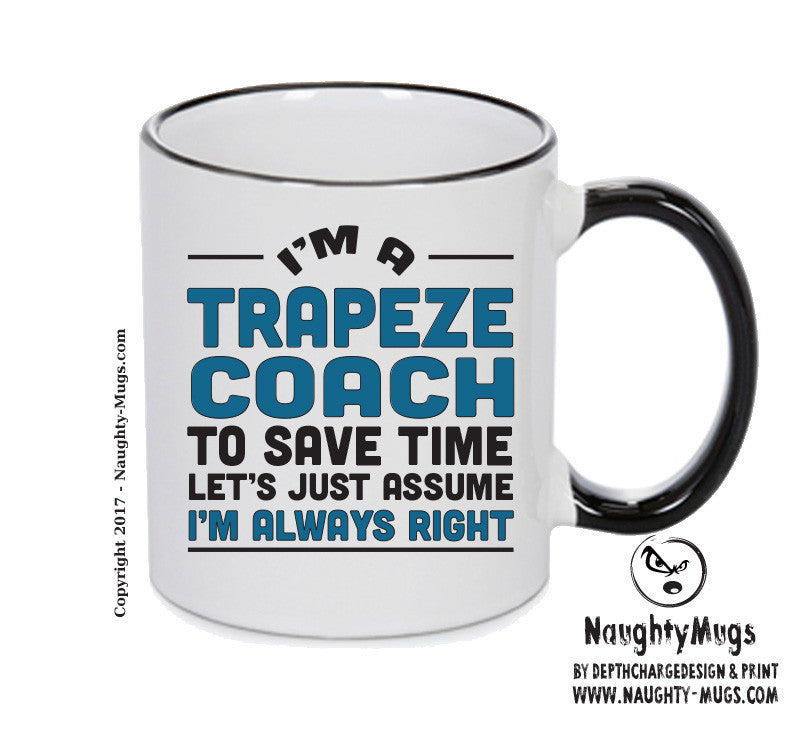 IM A Trapeze Coach TO SAVE TIME LETS JUST ASSUME IM ALWAYS RIGHT 2 Printed Gift Mug Office Funny