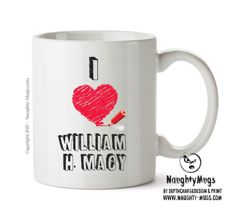 I Love William H. Macy Celebrity Mug Gift Office Mug Funny Humour