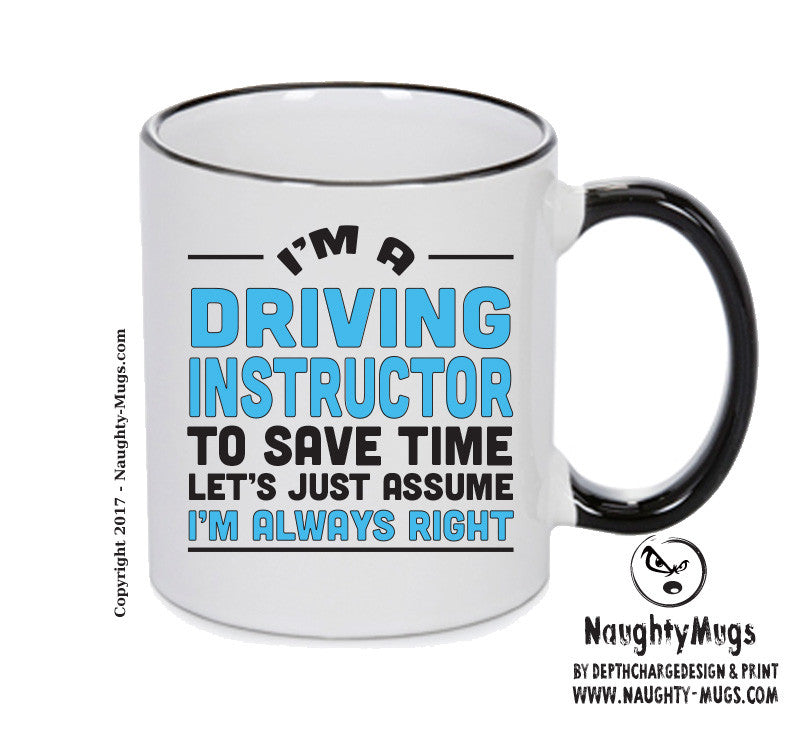 Im A Driving Instructor To Save Time Lets Just Say Im Always Right Printed Gift Mug Office Funny
