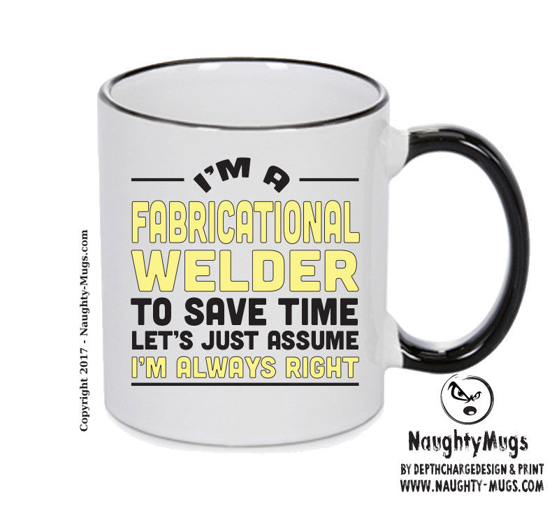 Im A Fabricational Welder To Save Time Lets Just Say Im Always Right Printed Gift Mug Office Funny
