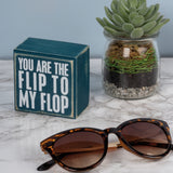 You are the Flip to my Flop Box Sign