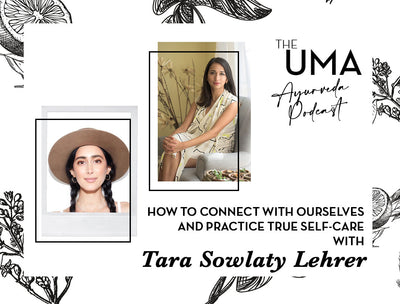 Episode 3: The UMA Ayurveda Podcast- How to Connect with Ourselves and Practice True Self-Care with Tara Sowlaty Lehrer