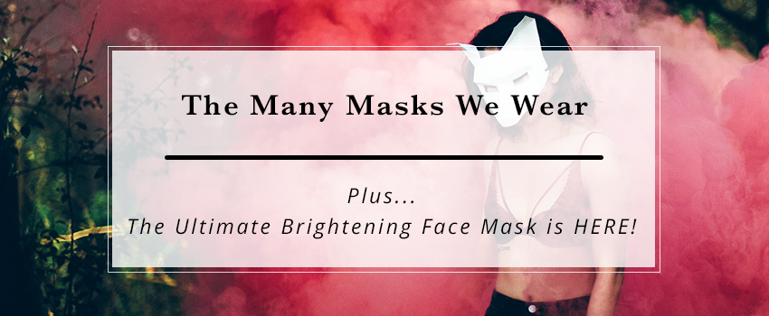 the many masks we wear plus the launch of the ultimate brightening face mask