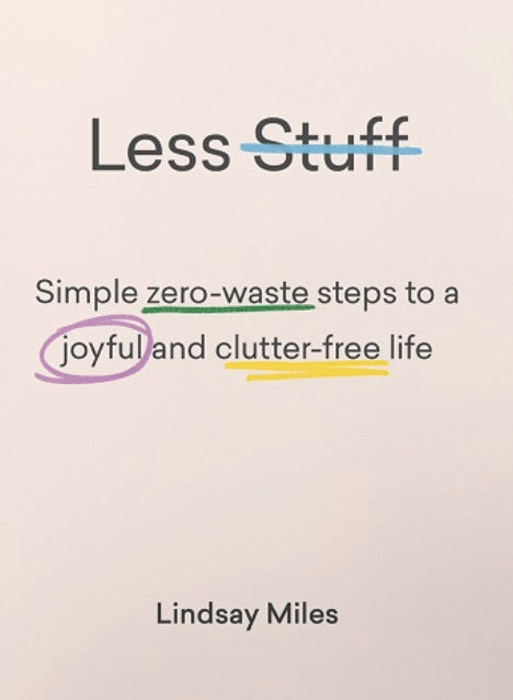 Less Stuff: Simple Zero-Waste Steps To A Joyful And Clutter-Free Life, Lindsay Miles