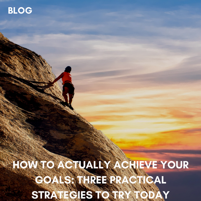 How To Actually Achieve Your Goals: Three Practical Strategies And Ten Easy Tactics To Try Today