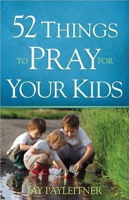 52 Things to Pray for Your Kids by Jay Payleitner