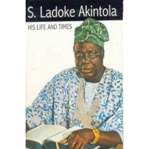 Chief S. Ladoke Akintola: His Life and Times