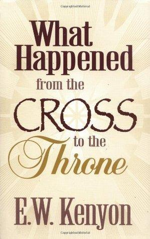 What Happened From the Cross to the Throne by Kenyon E W