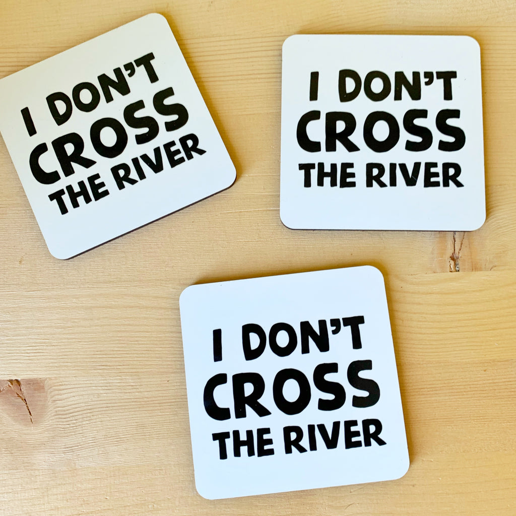 I don't cross the river coasters!