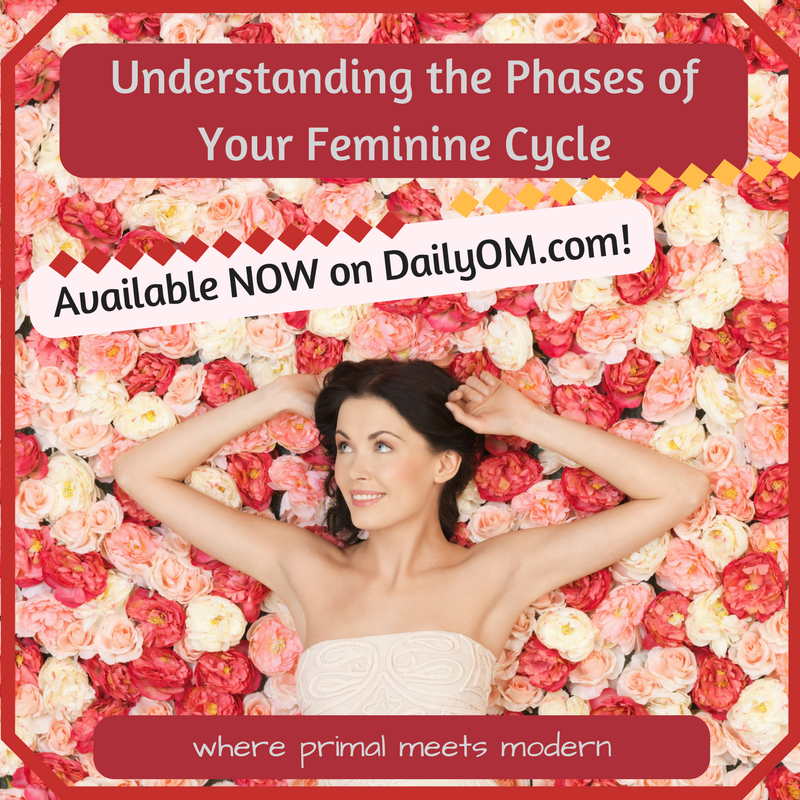 8-Week course on DailyOM.com by 4 Seasons in 4 Weeks author, Suzanne Mathis McQueen. Understanding the Phases of Your Feminine Cycle: where primal meets modern. https://dailyom.com/cgi-bin/courses/courseoverview.cgi?cid=777&aff=0