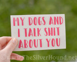My Dog/s and I Talk Shit About You (Decal)