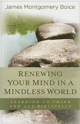 Renewing Your Mind in a Mindless World: Learning to Think & Act Biblically