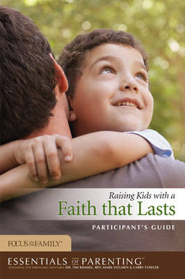 Essentials of Parenting/Raising Kids With a Faith That Lasts Participant's Guide