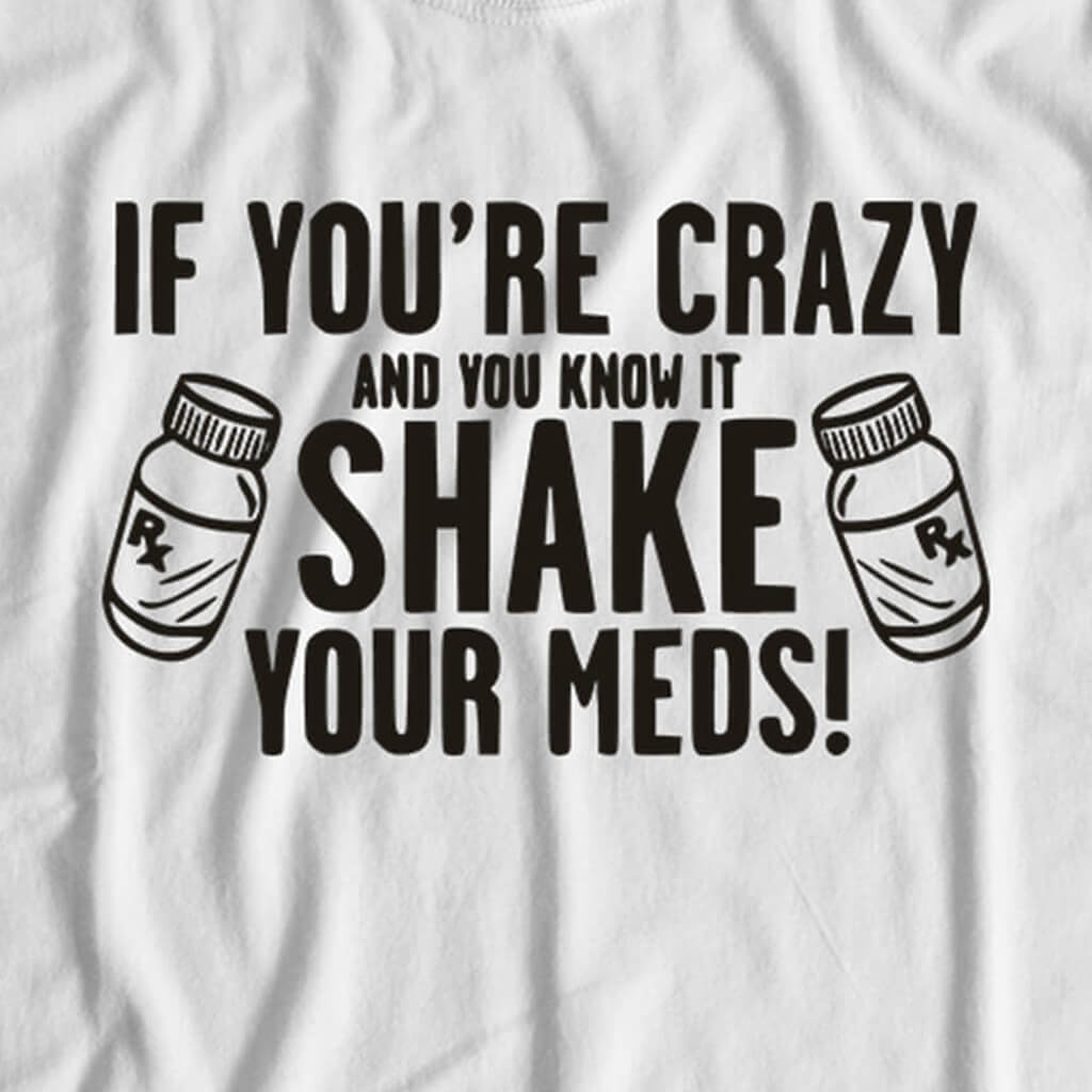 IF YOU'RE CRAZY SHAKE YOUR MEDS T-SHIRT