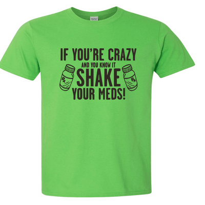 Tshirts - IF YOU'RE CRAZY SHAKE YOUR MEDS T-SHIRT