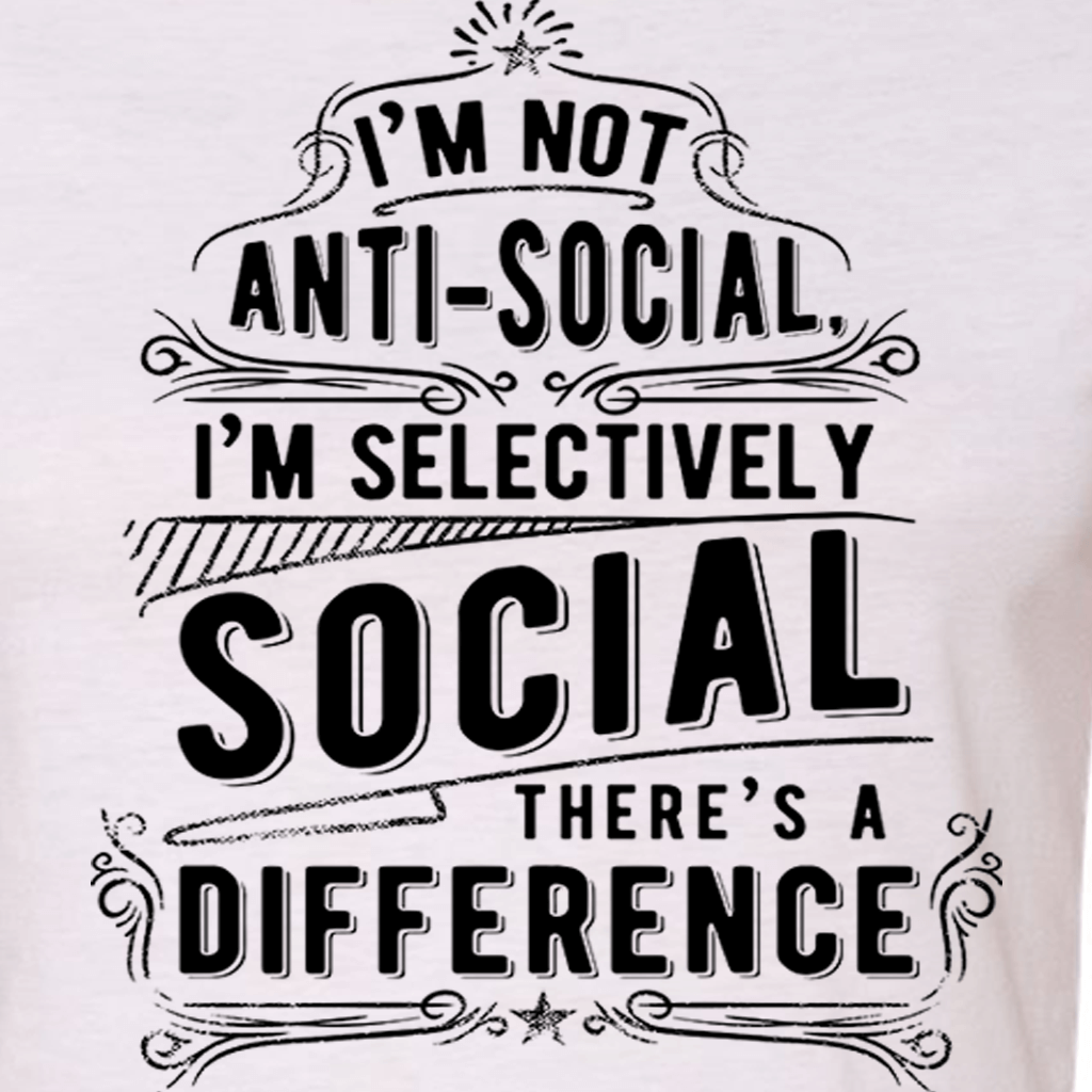 I'M NOT ANTI SOCIAL - I'M SELECTIVELY SOCIAL FUNNY GRAPHIC SHIRT