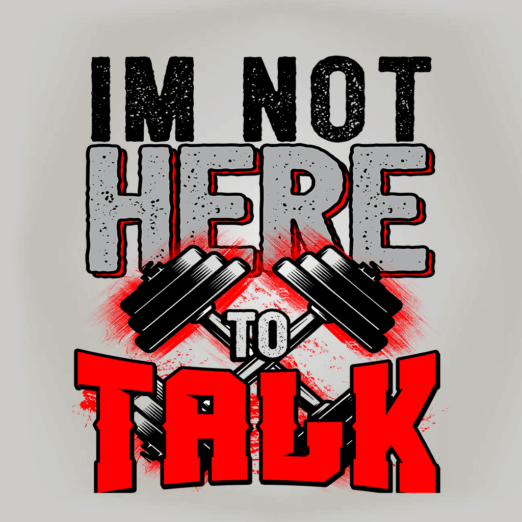 I'M NOT HERE TO TALK FITNESS SHIRT