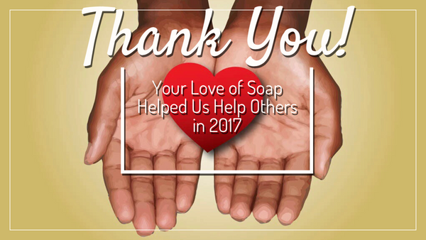Your Love of Soap Helped Us Help Others in 2017. Here's How.