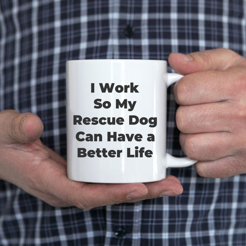Rescue Dog Coffee Mug I Work So My Dog Can Have a Better LIfe Funny Gift