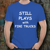 Firefighter funny T-shirt - Still Plays with Fire Trucks