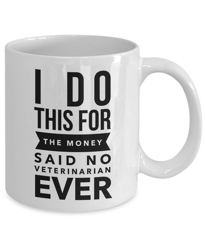 Veterinarian Gift I Do This For The Money Said No Veterinarian Ever Funny Sarcastic Coffee Mug