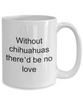 Chihuahua Dog Lover Mug - Without chihuahuas there'd be no love funny coffee cup