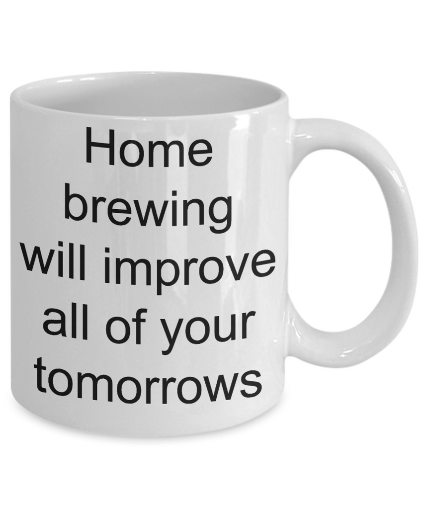 Home Brewing Gift - Home brewing will improve all of your tomorrows funny coffee mug