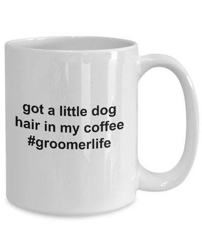 Got A Little Dog Hair in My Coffee - Groomerlife - Makes the Perfect Gift for a Dog Groomer