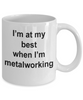 Metalworker Mug - I'm at my best when I'm metalworking