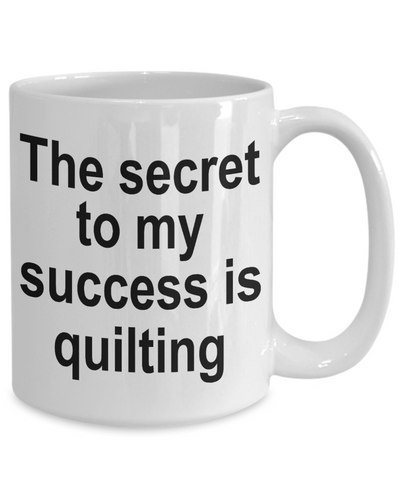 Quilter Coffee Mug - The Secret to my success is quilting