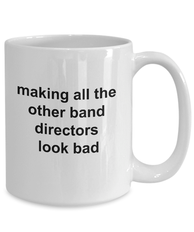 Band Director Gift - Making All The Other Band Directors Look Bad Funny Coffee Mug