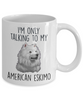 Funny American Eskimo Dog Ceramic Coffee Mug I'm Only Talking to my American Eskimo