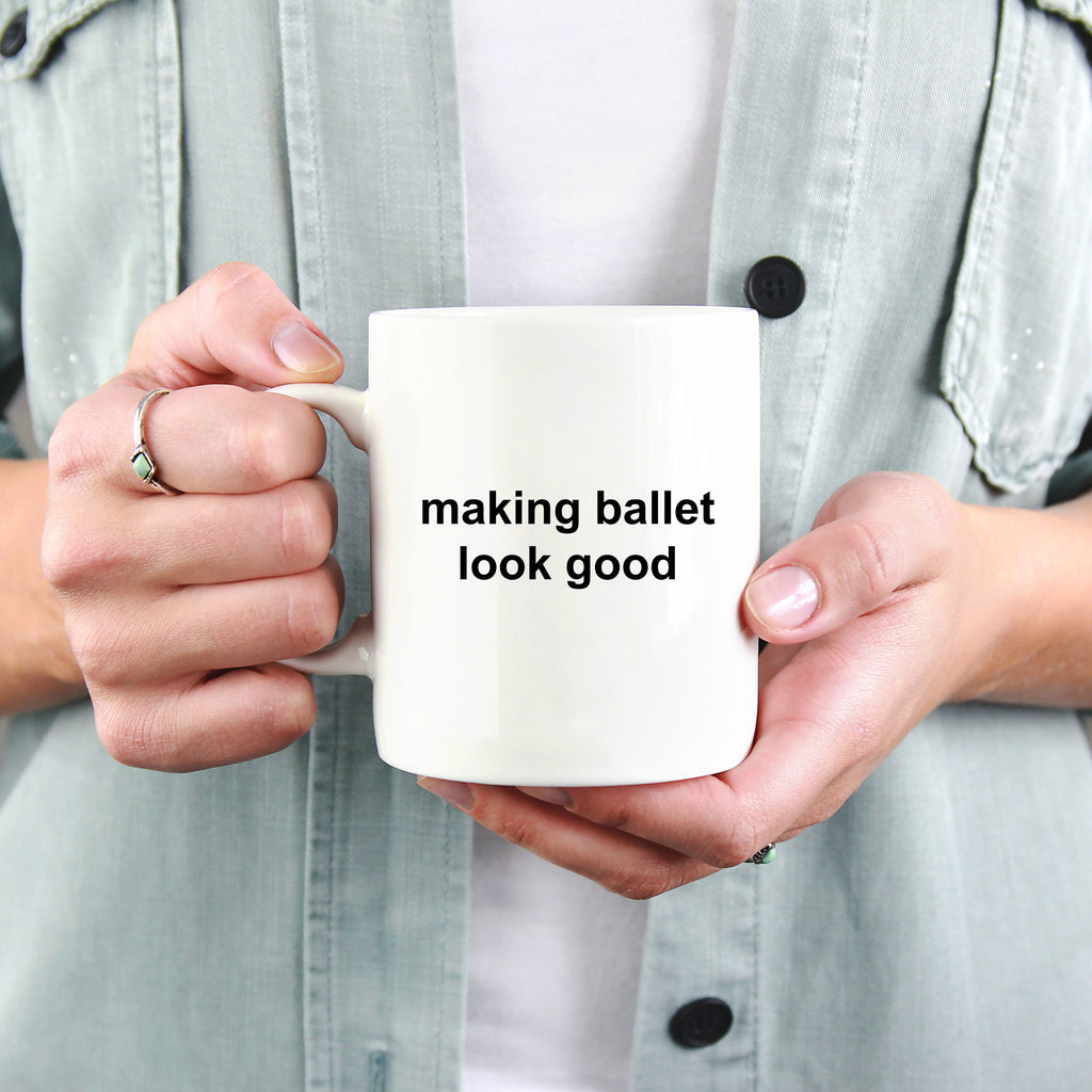 Making Ballet Look Good Funny Novelty Coffee Mug Makes a Great Gift for a Dancer or Dance Teacher