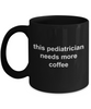 Pediatrician Gift Needs More Coffee Black Ceramic Mug