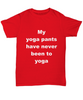 Funny Yoga Unisex T-shirt - My Yoga pants have never been to Yoga