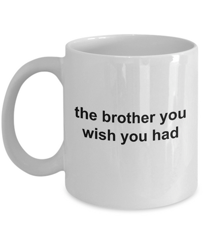 The Brother You Wish You Had Funny Ceramic Coffee Mug