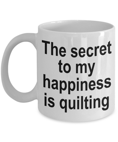 Quilter Coffee Mug - The secret to my happiness is quilting