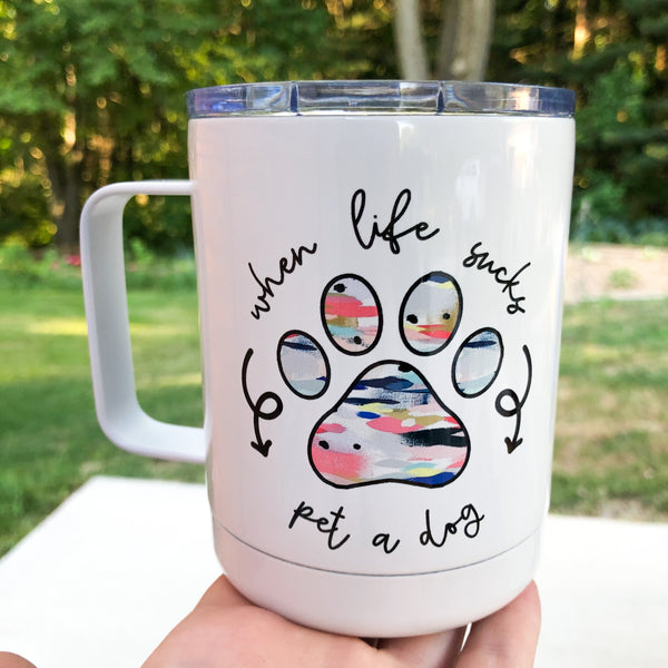 When Life Sucks Pet A Dog Tumbler Mug with Lid
