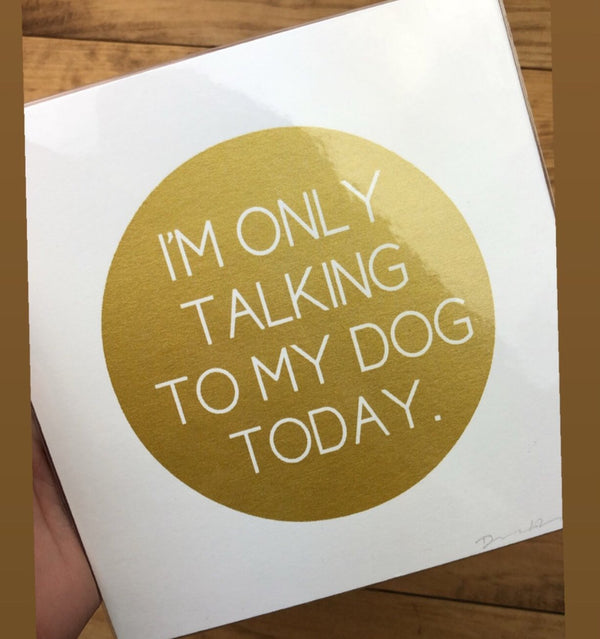 I'm only talking to my dog today Print