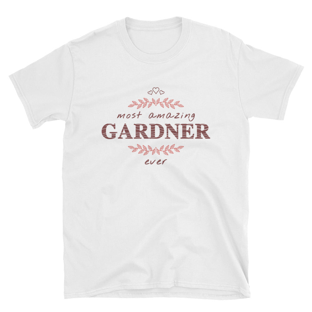 Most Amazing Gardener Ever - A Nice Unisex Gift Shirt