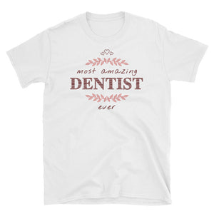 Most Amazing Dentist Ever - A Fabulous Unisex Gift Tee