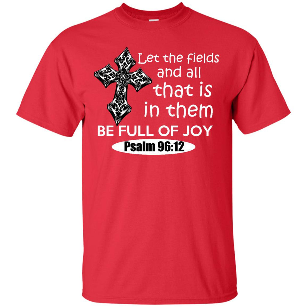 Let the Fields and all that is in them be full of Joy Psalm 96:12 T-Shirt