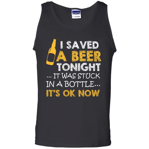 I Saved Beer Tonight... It Was Stuck in a Bottle.. Tank Top