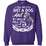 Tell Me its Just a Dog and I Will Tell You That Your Just an Idiot Sweatshirt